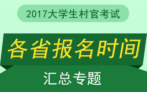 2017全国各省大学生村官考试报名时间汇总