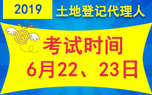2019土地登记代理人考试时间6月22、23日