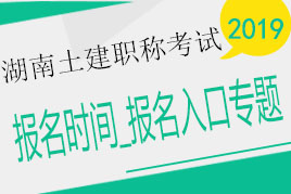 2019年湖南土建职称betway787必威体育betwayAPP下载时间_入口_条件