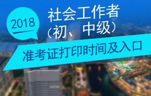 中国人事考试网_2018年社会工作者准考证打印时间及入口