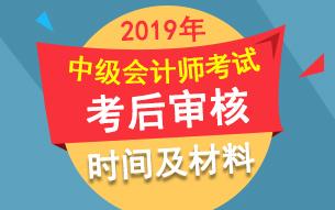 2019年中级会计师考后资格审核时间 地点 材料汇总